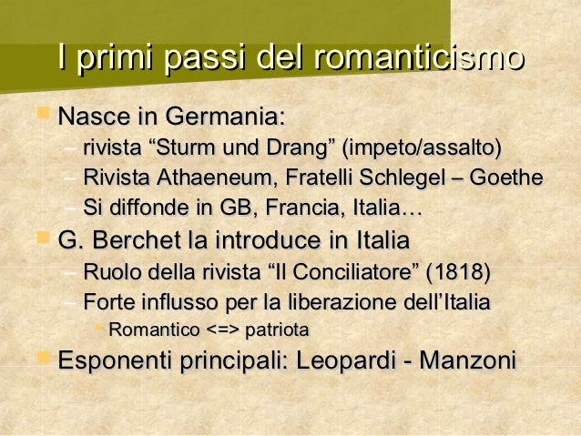 "I primi passi del romanticismo Nasce in Germania:  –   rivista ""Sturm und Drang"" (impeto/assalto)  –   Rivista Athaeneum,..."