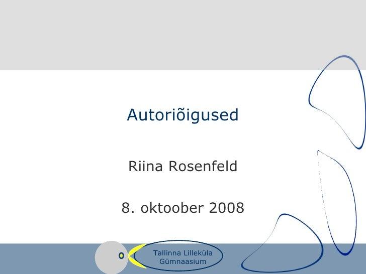 Autoriõigused Riina Rosenfeld 8. oktoober 2008 Tallinna Lilleküla Gümnaasium