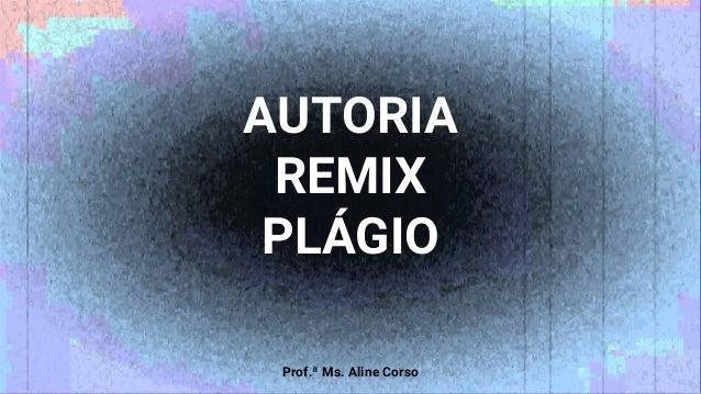 AUTORIA REMIX PLÁGIO Prof.ª Ms. Aline Corso