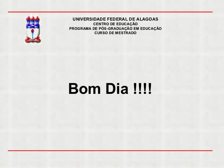 UNIVERSIDADE FEDERAL DE ALAGOAS CENTRO DE EDUCAÇÃO PROGRAMA DE PÓS-GRADUAÇÃO EM EDUCAÇÃO CURSO DE MESTRADO Bom Dia !!!!
