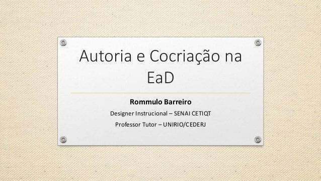 Autoria e Cocriação na EaD Rommulo Barreiro Designer Instrucional – SENAI CETIQT Professor Tutor – UNIRIO/CEDERJ