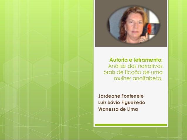 Autoria e letramento: Análise das narrativas orais de ficção de uma mulher analfabeta. Jardeane Fontenele Luiz Sávio Figue...