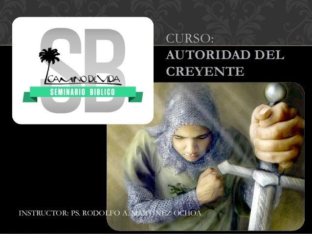 CURSO: AUTORIDAD DEL CREYENTE INSTRUCTOR: PS. RODOLFO A. MARTÍNEZ OCHOA