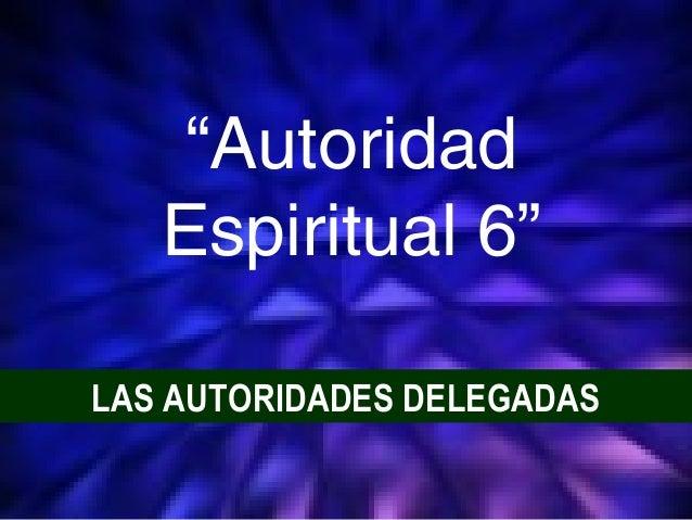 "1 LAS AUTORIDADES DELEGADAS ""Autoridad Espiritual 6"""