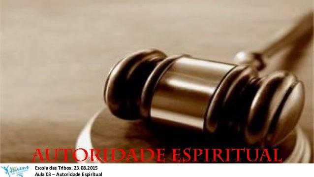 Escola das Tribos. 23.08.2015 Aula 03 – Autoridade Espiritual