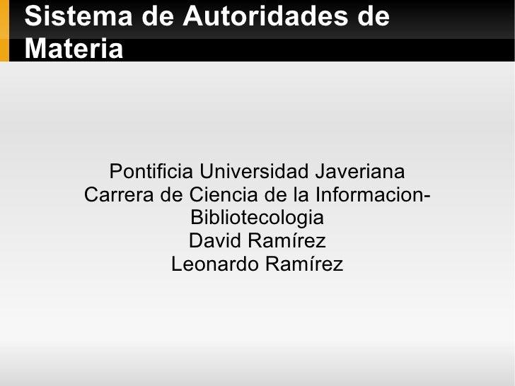 Sistema de Autoridades de Materia Pontificia Universidad Javeriana Carrera de Ciencia de la Informacion-Bibliotecologia Da...