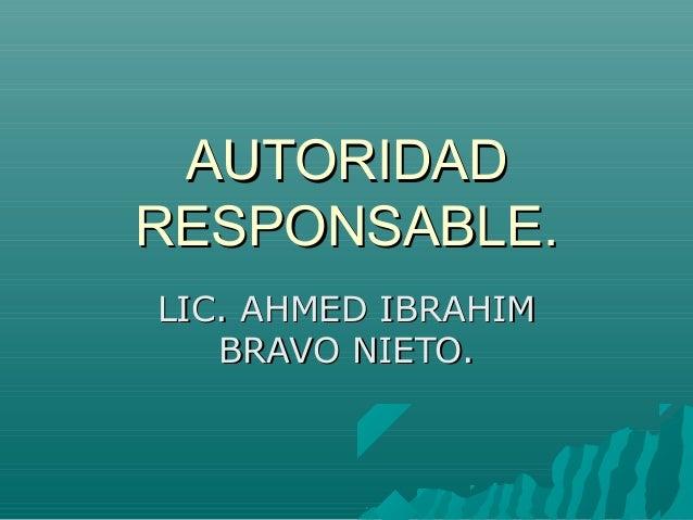 AUTORIDADAUTORIDAD RESPONSABLE.RESPONSABLE. LIC. AHMED IBRAHIMLIC. AHMED IBRAHIM BRAVO NIETO.BRAVO NIETO.