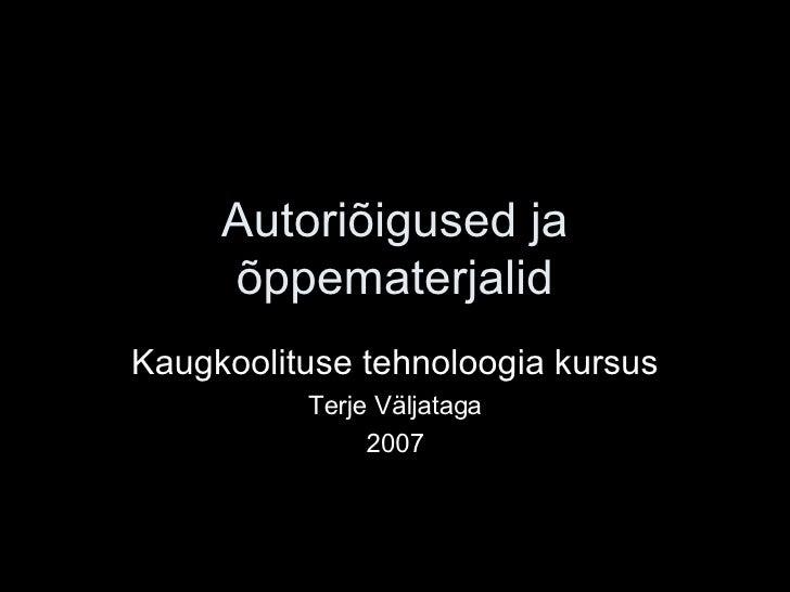 Autoriõigused ja õppematerjalid Kaugkoolituse tehnoloogia kursus Terje Väljataga 2007