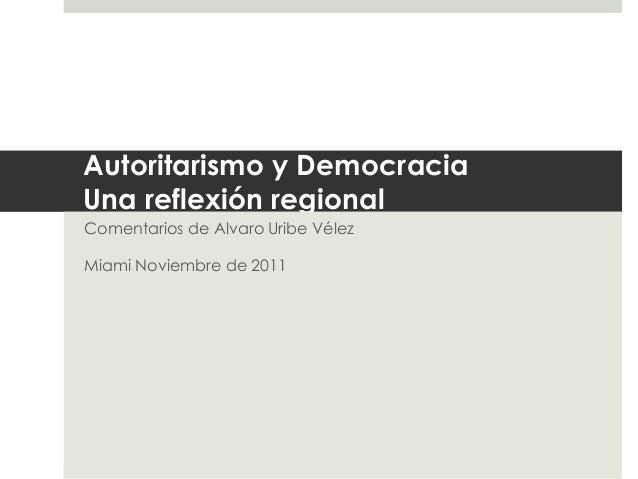 Autoritarismo y Democracia  Una reflexión regional  Comentarios de Alvaro Uribe Vélez  Miami Noviembre de 2011