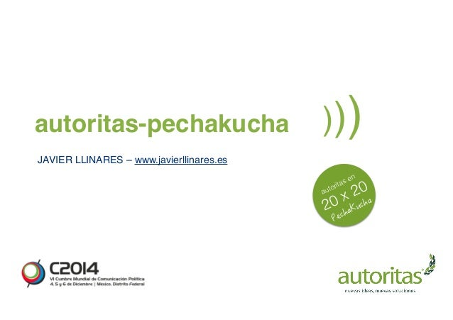 autoritas-pechakucha )))  JAVIER LLINARES – www.javierllinares.es  autoritas en  2GEJC-WEJC  20 x 20