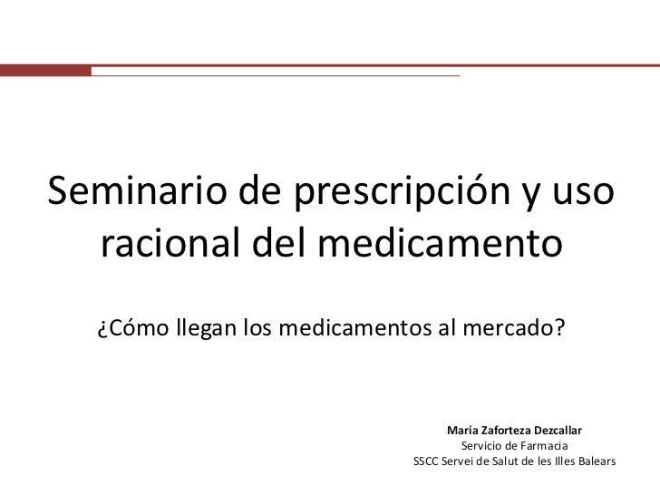 Seminario de prescripción y uso racional del medicamento<br />¿Cómo llegan los medicamentos al mercado?<br />María Zaforte...