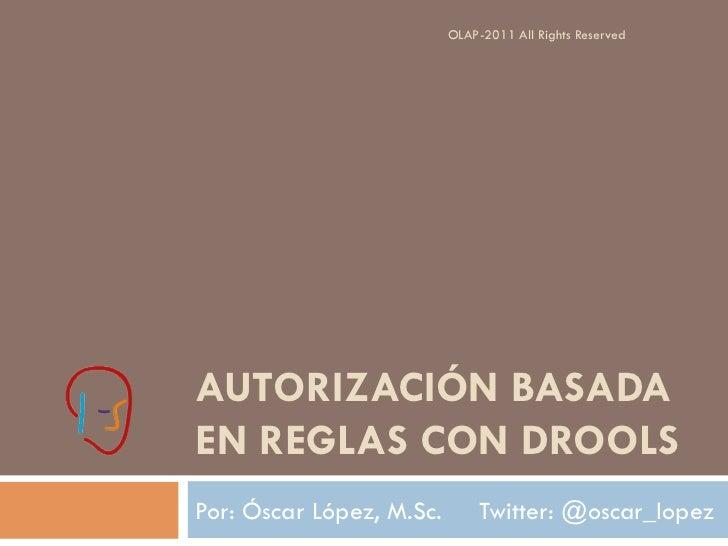 OLAP-2011 All Rights ReservedAUTORIZACIÓN BASADAEN REGLAS CON DROOLSPor: Óscar López, M.Sc.        Twitter: @oscar_lopez
