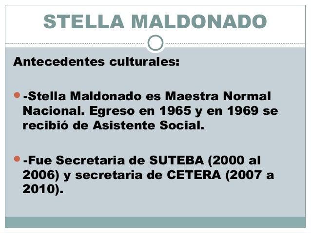 STELLA MALDONADO Antecedentes culturales: -Stella Maldonado es Maestra Normal Nacional. Egreso en 1965 y en 1969 se recib...