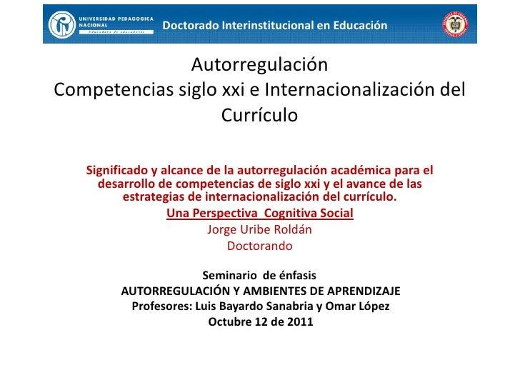 Doctorado Interinstitucional en Educación<br />AutorregulaciónCompetencias siglo xxi e Internacionalización del Currículo<...