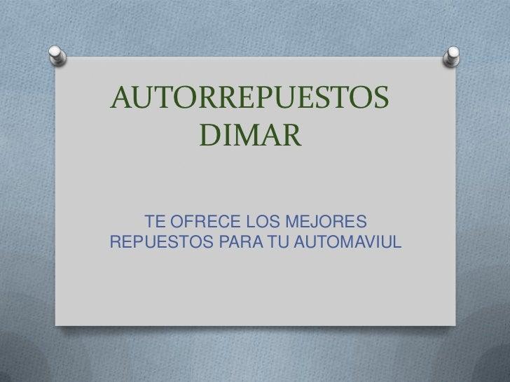 AUTORREPUESTOS    DIMAR   TE OFRECE LOS MEJORESREPUESTOS PARA TU AUTOMAVIUL