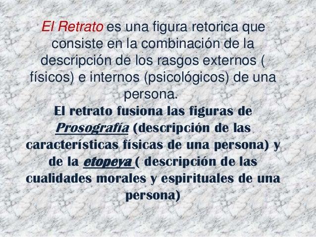 El Retrato es una figura retorica que consiste en la combinación de la descripción de los rasgos externos ( físicos) e int...