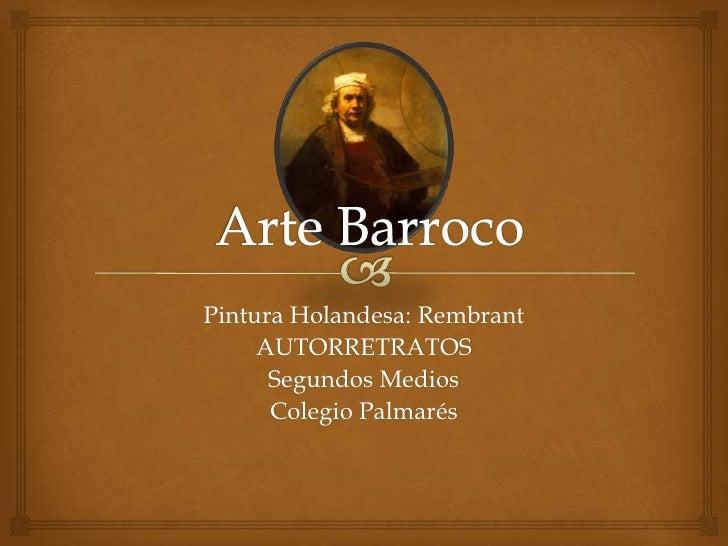 Arte Barroco<br />Pintura Holandesa: Rembrant<br />AUTORRETRATOS<br />Segundos Medios<br />Colegio Palmarés<br />
