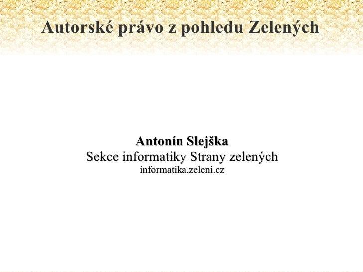 Autorské právo z pohledu Zelených Antonín Slejška Sekce informatiky Strany zelených informatika.zeleni.cz