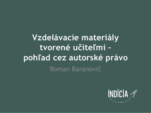 Vzdelávacie materiály    tvorené učiteľmi –pohľad cez autorské právo      Roman Baranovič