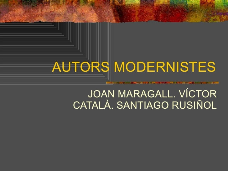 AUTORS MODERNISTES JOAN MARAGALL. VÍCTOR CATALÀ. SANTIAGO RUSIÑOL