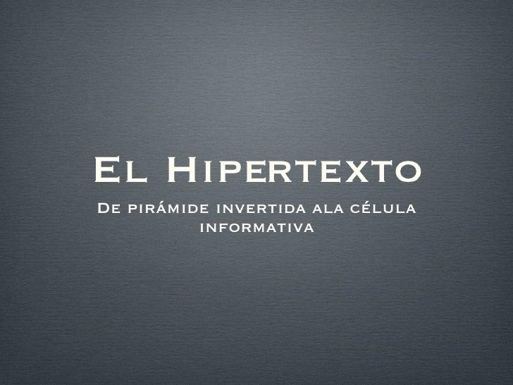 El Hipertexto <ul><li>De pirámide invertida ala célula informativa </li></ul>