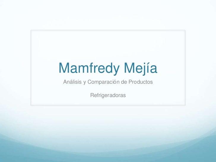 Mamfredy Mejía<br />Análisis y Comparación de Productos<br />Refrigeradoras<br />