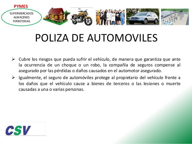PYMES SUPERMERCADOS ALMACENES FERRETERIAS  POLIZA DE AUTOMOVILES  Cubre los riesgos que pueda sufrir el vehículo, de mane...