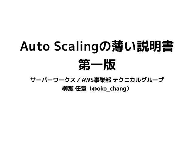 Auto Scalingの薄い説明書 第一版 サーバーワークス/AWS事業部 テクニカルグループ 柳瀬 任章(@oko_chang)