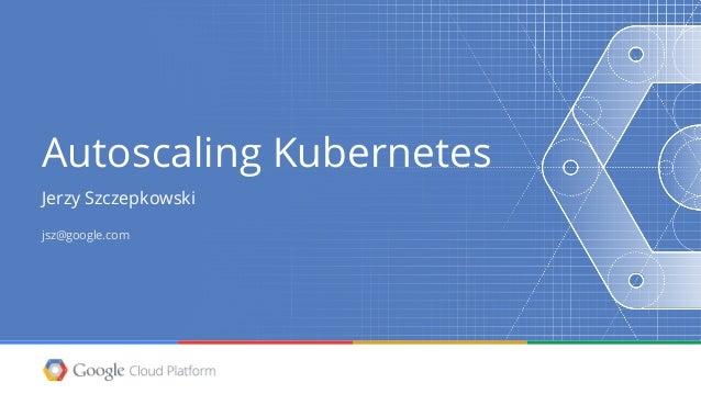 Autoscaling Kubernetes Jerzy Szczepkowski jsz@google.com