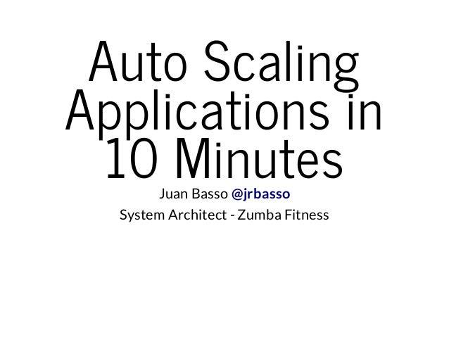 AutoScaling Applicationsin 10MinutesJuan Basso @jrbasso System Architect - Zumba Fitness