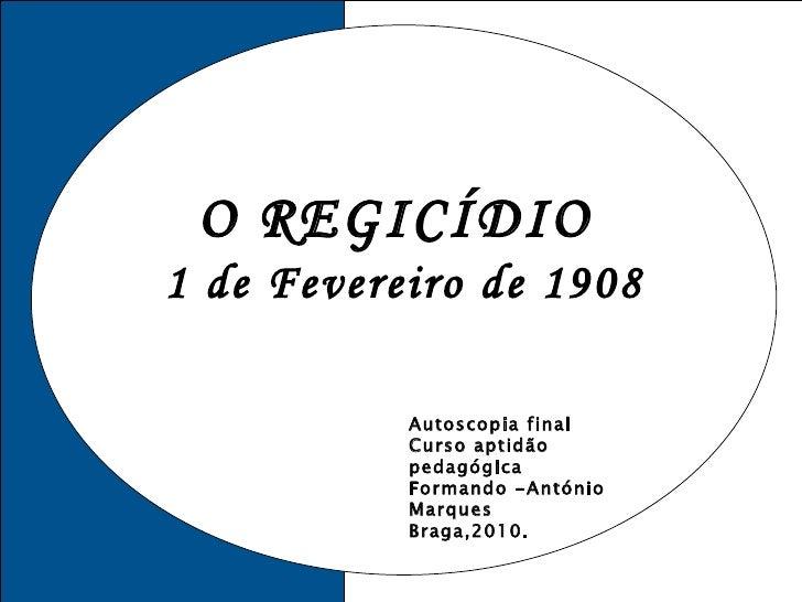 O REGICÍDIO  1 de Fevereiro de 1908 Autoscopia final Curso aptidão pedagógica Formando -António Marques Braga,2010.