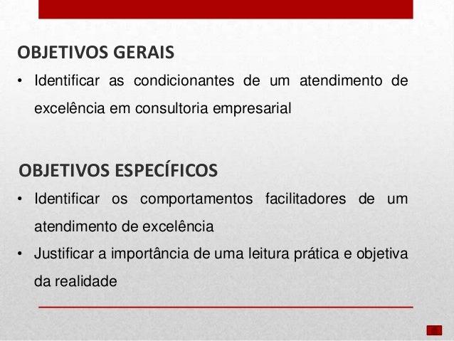 OBJETIVOS GERAIS • Identificar as condicionantes de um atendimento de excelência em consultoria empresarial  OBJETIVOS ESP...