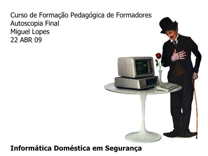 Curso de Formação Pedagógica de Formadores Autoscopia Final Miguel Lopes  22 ABR 09 Informática Doméstica em Segurança