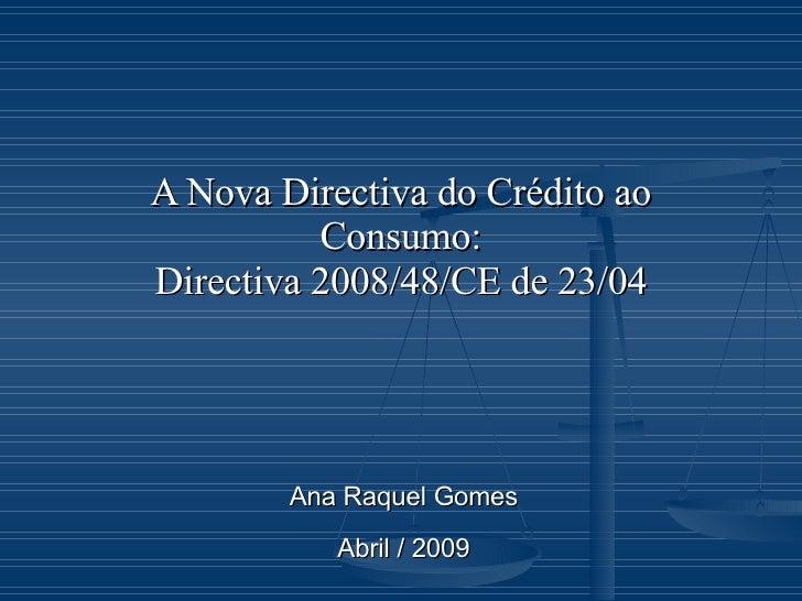 A Nova Directiva do Crédito ao Consumo: Directiva 2008/48/CE de 23/04 Ana Raquel Gomes Abril / 2009
