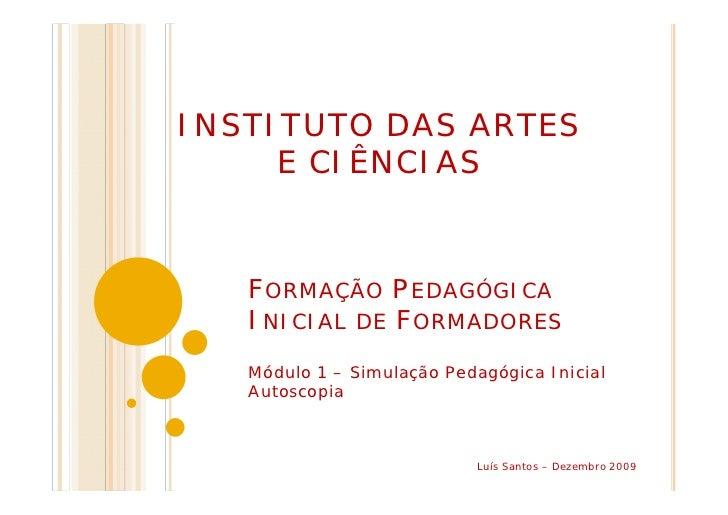 INSTITUTO DAS ARTES     E CIÊNCIAS   FORMAÇÃO PEDAGÓGICA   INICIAL DE FORMADORES   Módulo 1 – Simulação Pedagógica Inicial...