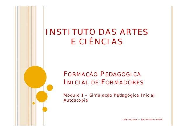 FORMAÇÃO PEDAGÓGICA INICIAL DE FORMADORES Módulo 1 – Simulação Pedagógica Inicial Autoscopia INSTITUTO DAS ARTES E CIÊNCIA...