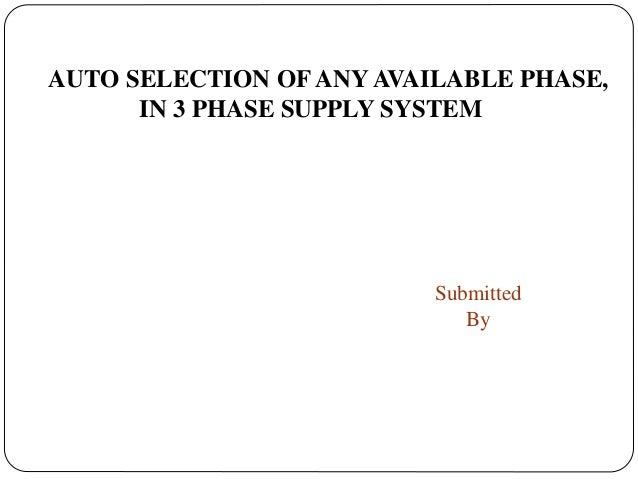 AUTO SELECTION OF ANY AVAILABLE PHASE, IN 3 PHASE SUPPLY SYSTEM Submitted By