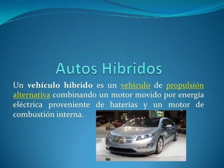 Un vehículo híbrido es un vehículo de propulsiónalternativa combinando un motor movido por energíaeléctrica proveniente de...