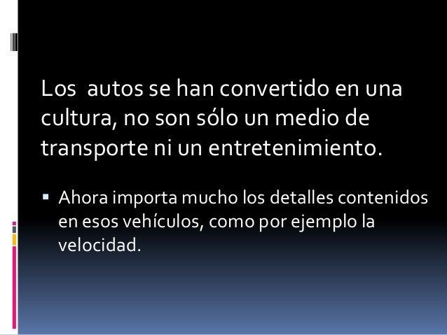Los autos se han convertido en unacultura, no son sólo un medio detransporte ni un entretenimiento. Ahora importa mucho l...