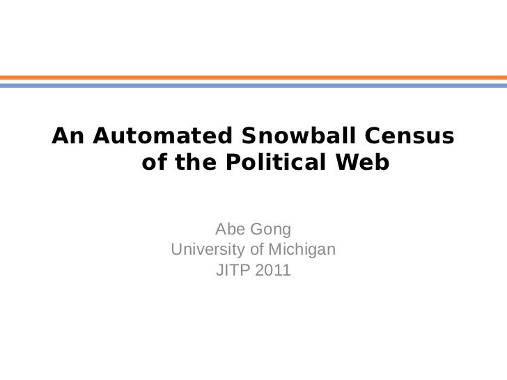 An Automated Snowball Census      of the Political Web             Abe Gong        University of Michigan             JITP...