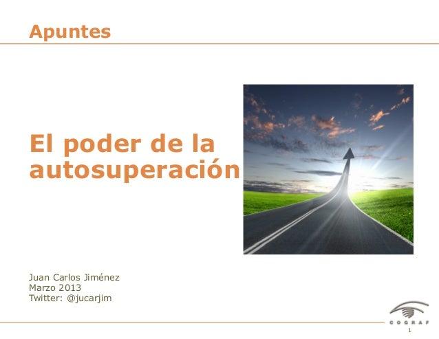 1El poder de la autosuperación – Juan Carlos Jiménez – Marzo 2013 Juan Carlos Jiménez Marzo 2013 Twitter: @jucarjim El pod...
