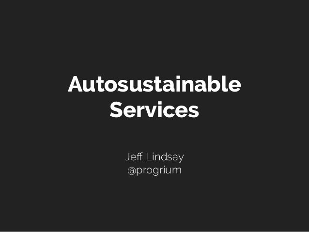 Autosustainable   Services    Jeff Lindsay    @progrium