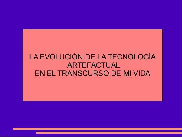 LA EVOLUCIÓN DE LA TECNOLOGÍA         ARTEFACTUAL EN EL TRANSCURSO DE MI VIDA