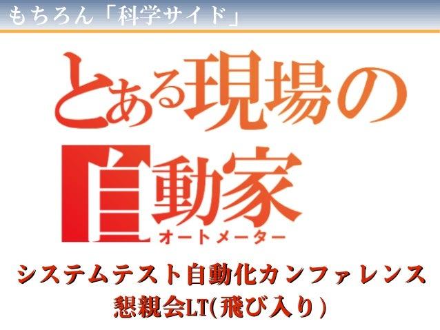 もちろん「科学サイド」  システムテスト自動化カンファレンス 懇親会LT(飛び入り)
