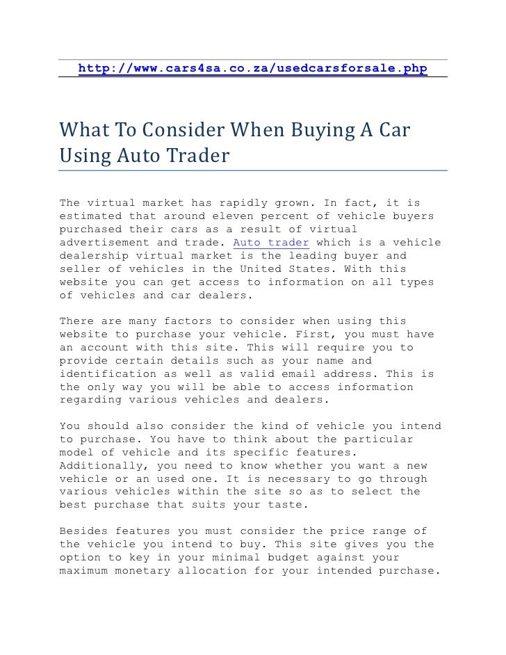 http://www.cars4sa.co.za/usedcarsforsale.phpWhat To Consider When Buying A CarUsing Auto TraderThe virtual market has rapi...