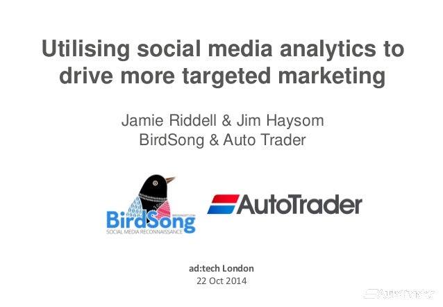 Utilising social media analytics to drive more targeted marketingJamie Riddell & Jim HaysomBirdSong & Auto Trader  ad:tech...