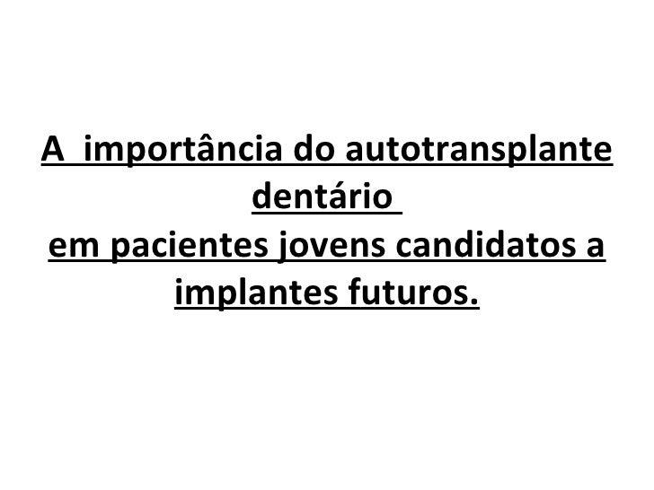 A importância do autotransplante           dentárioem pacientes jovens candidatos a       implantes futuros.