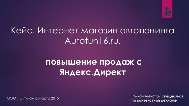 Кейс. Интернет-магазин автотюнинга Autotun16.ru. повышение продаж с Яндекс.Директ Роман Августов, специалист по контекстно...