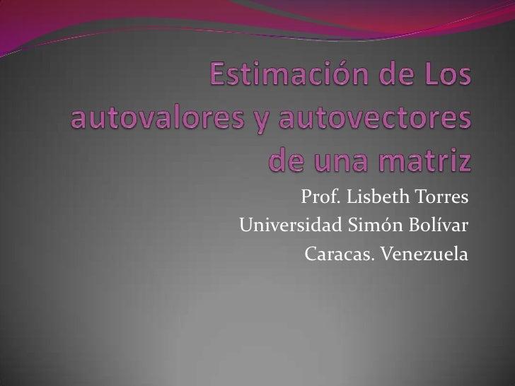 Estimación de Los autovalores y autovectores de una matriz<br />Prof. Lisbeth Torres<br />Universidad Simón Bolívar<br />C...