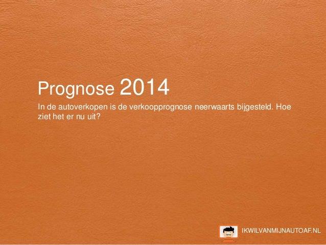 IKWILVANMIJNAUTOAF.NL Prognose 2014 In de autoverkopen is de verkoopprognose neerwaarts bijgesteld. Hoe ziet het er nu uit?